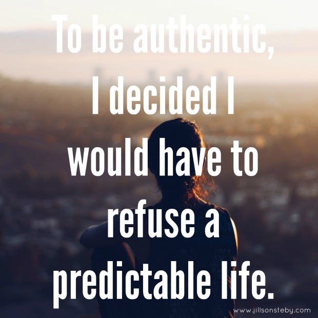 Quote by jill sonsteby: to be authentic, I decided I would have to refuse a  predictable life.